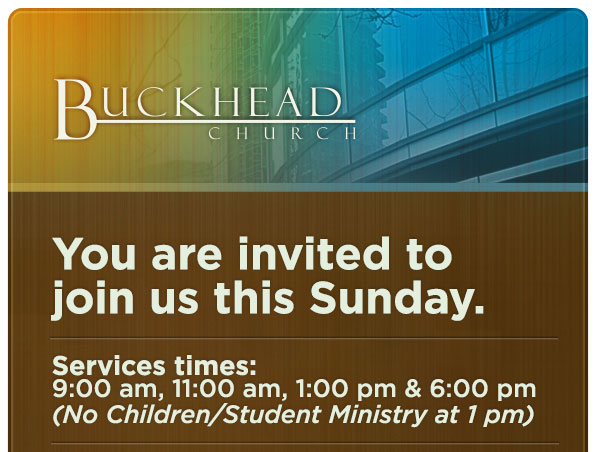 Buckhead Church - You are invited to join us this Sunday. | Service times: 9:00 a.m., 11:00 a.m., 1:00 p.m., and 6:00 p.m.